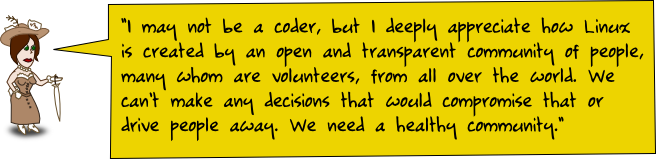 I may not be a coder, but I deeply appreciate how Linux is created by an open and transparent community of people, many whom are volunteers, from all over the world. We can't make any decisions that would compromise that or drive people away. We need a healthy community.